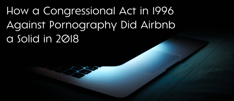 How a Congressional Act in 1996 Against Pornography Did Airbnb a Solid in 2018